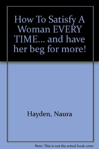 9781857971125: How To Satisfy A Woman EVERY TIME.. and have her beg for more!