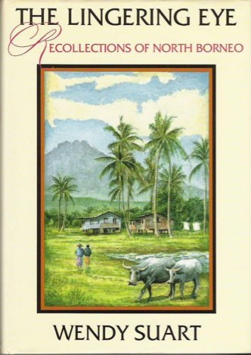 The Lingering Eye: Recollections of North Borneo: Suart, Wendy