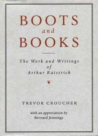 Boots and Books: Work and Writings of Arthur Raistrick: Trevor Croucher, Bernard Jennings