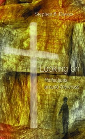 Looking on: Reflections Around the Cross: Stephen B. Dawes