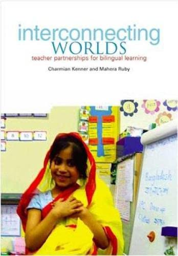 Interconnecting Worlds: Teacher Partnerships for Bilingual Learning: Kenner, Charmian, Ruby, Mahera