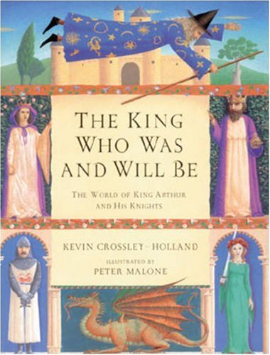 The King Who Was and Will Be: World of King Arthur and His Knights: Kevin Crossley-Holland