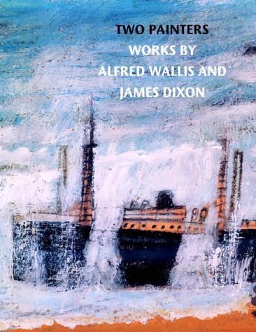 Two Painters Works By Alfred Wallis and James Dixon