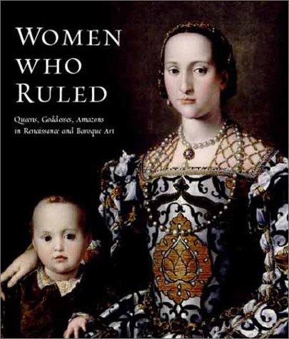 Women Who Ruled: Queens, Goddesses, Amazons In Renaissance & Baroque Art: Dixon, Annette (ed)