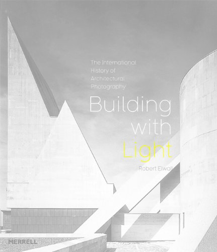 Building with Light: The International History of Architectural Photography