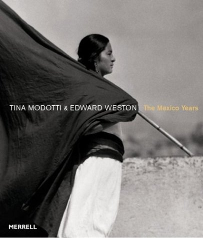 Tina Modotti & Edward Weston: The Mexico Years: Lowe, Sarah