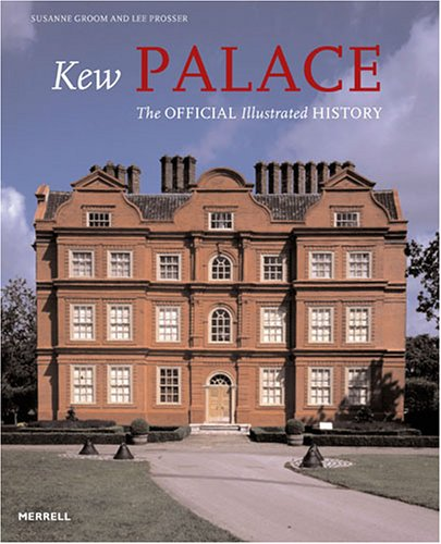 Kew Palace: The Official Illustrated History: Groom, Susanne; Prosser, Lee