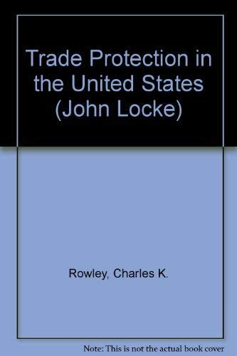 Trade Protection in the United States (John Locke Series in Classical Liberal Political Economy): ...