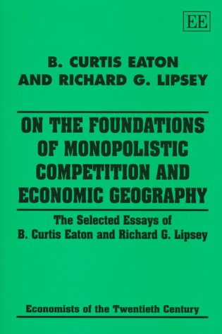 9781858985367: On the Foundations of Monopolistic Competition and Economic Geography: The Selected Essays of B. Curtis Eaton and Richard G. Lipsey (Economists of the Twentieth Century Series)