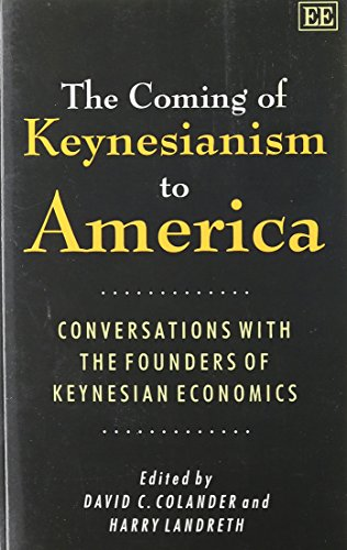 The Coming of Keynesianism to America: Conversation With the Founders of Keynesian Economics: David...