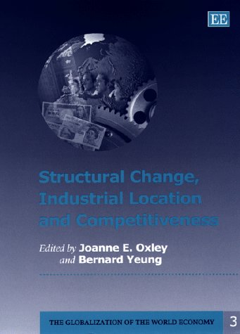 Structural Change, Industrial Location and Competitiveness: Oxley, Joanne E. (EDT)/ Yeung, Bernard ...