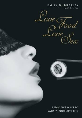 Love Food Love Sex: Seriously Seductive Ways to Satisfy Your Appetite: Dubberley, Emily
