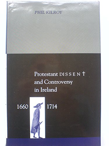 Protestant Dissent and Controversy in Ireland, 1660-1714 (Irish History): Phil Kilroy