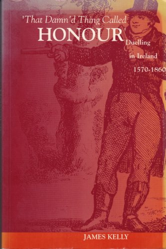 That Damn'd Thing Called Honour: Duelling in Ireland 1570-1860 (Irish history)