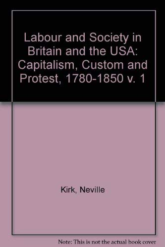Labour and Society in Britain and the USA. Volume 1: Capitalism, Custom and Protest, 1780-1850