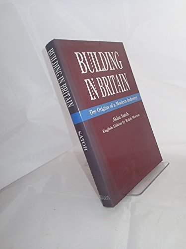 Building in Britain: The Origins of a Modern Industry: Satoh, Akira, Morton, Ralph