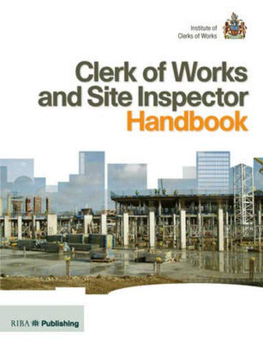 Clerk of Works and Site Inspector Handbook: RIBA Publishing and the Institute of Clerks of Works: ...