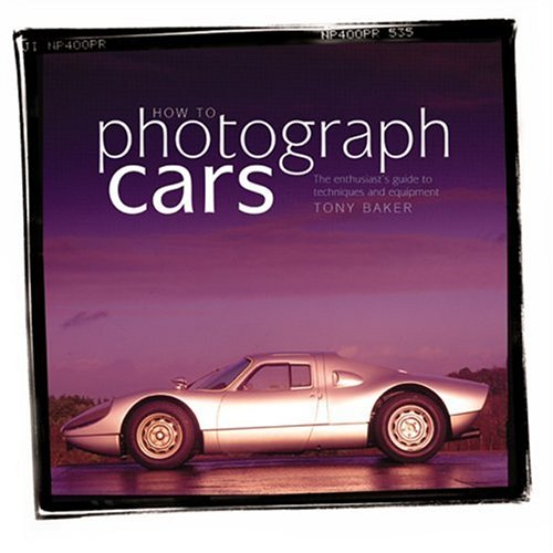 How to Photograph Cars: An Enthusiast's Guide to Equipment and Techniques: Baker, Tony