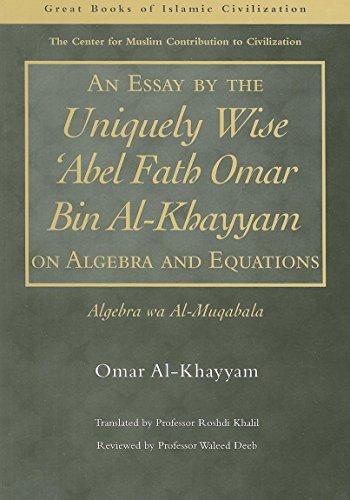 9781859641811: An Essay by the Uniquely Wise 'Abel Fath Omar Bin Al-Khayyam on Algebra and Equations: Algebra Wa Al-Muqabala (Great Books of Islamic Civilization)