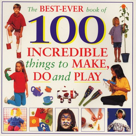 The Best Ever Book of 100 Incredible Things to Make, Do and Play: Lorenz Children's Books