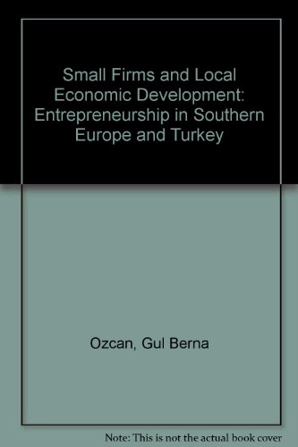 SMALL FIRMS AND LOCAL ECONOMIC DEVELOPMENT : ENTREPRENEURSHIP IN SOUTHERN EUROPE AND TURKEY