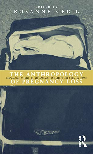 The Anthropology of Pregnancy Loss: Comparative Studies in Miscarriage, Stillbirth and Neonatal D...
