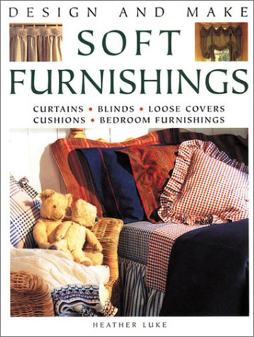 Design and Make Soft Furnishings: Curtains * Blinds * Loose Covers * Cushions * Bedroom Furnishings...