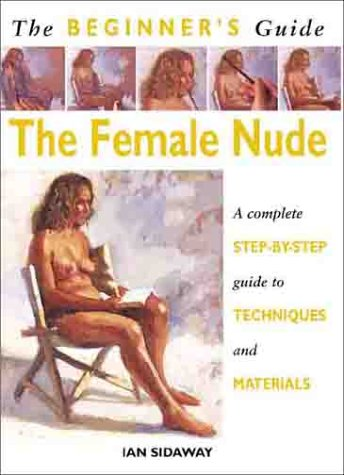 The Beginner's Guide The Female Nude: Sidaway, Ian