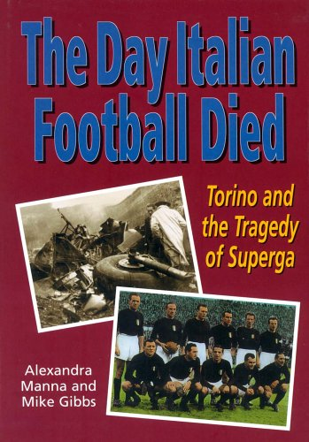 The Day Italian Football Died : Torino and the Tragedy of Superga: Manna, Alexandra; Gibbs, Mike