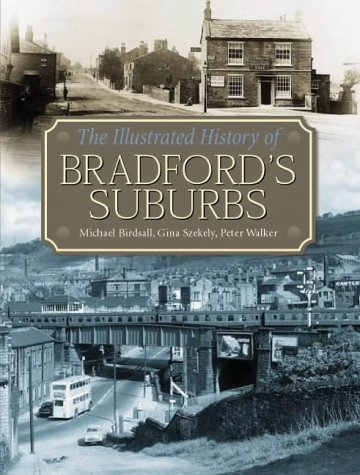The Illustrated History of Bradford's Suburbs: Birdsall, Michael; Szekely, Gina; Walker, Peter