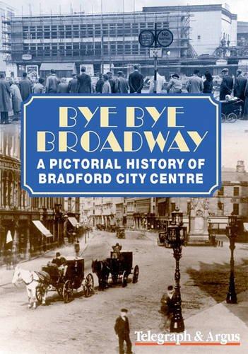 Bye Bye Broadway : A Pictorial History of Bradford City Centre: Bradford Telegraph Staff