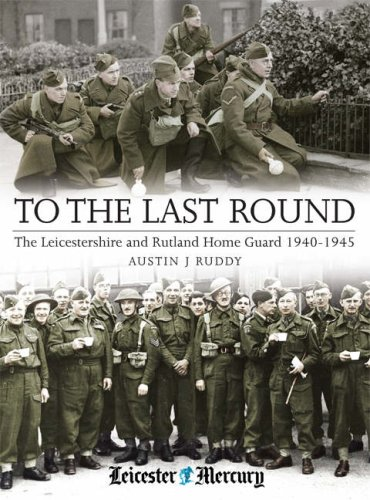 To the Last Round: The Leicestershire and Rutland Home Guard 1940-1945: Austin J. Ruddy