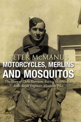 9781859837665: Motorcycles, Merlins and Mosquitos: The Story of Chris Harrison, Racing Motorcyclist, Rolls-Royce Engineer, Mosquito Pilot