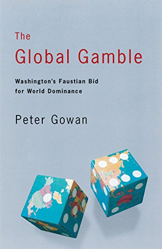The Global Gamble: Washington's Faustian Bid for World Dominance: Gowan, Peter