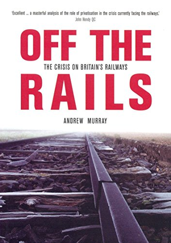 Off the Rails: The Crisis on Britain's Railways (Britain's Great Rail Crisis - Cause, Consequences and Cure) (9781859844960) by Andrew Murray