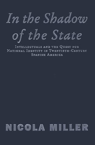 9781859847381: In the Shadow of the State: Intellectuals and the Quest for National Identity in Twentieth-Century Spanish America (Critical Studies in Latin American and Iberian Cultures)