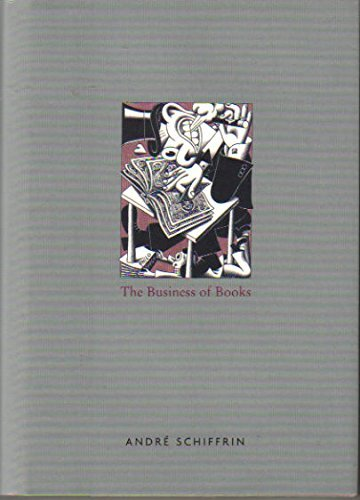 The Business of Books How the International Conglomerates Took Over Publishing and Changed the Wa...