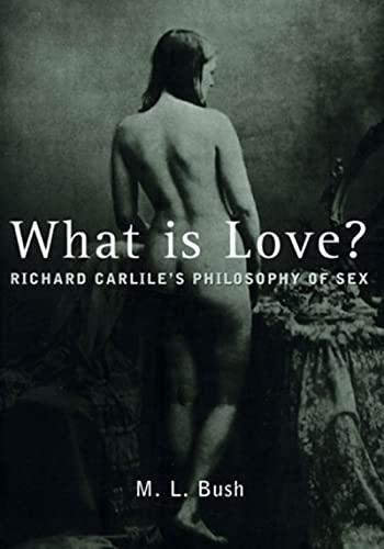 What is Love?: Richard Carlile's Philosophy of: Bush, M L