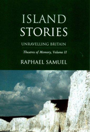 Island Stories : Unravelling Britain : Theatres of Memory, Volume II: Samuel, Raphael; Light, ...