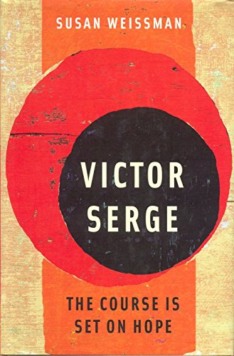 Victor Serge: The Course Is Set on Hope: Weissman, Susan