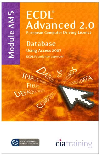 ECDL Advanced Syllabus 2.0 Module AM5 Database Using Access 2007: CiA Training Ltd.