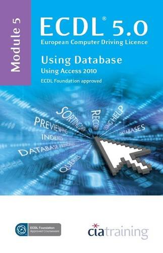 ECDL Syllabus 5.0 Module 5 Using Databases with Access 2010: CiA Training Ltd.