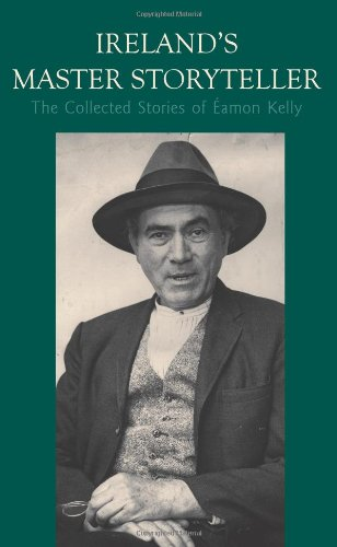 Ireland's Master Storyteller : The Collected Stories: Eamon Kelly