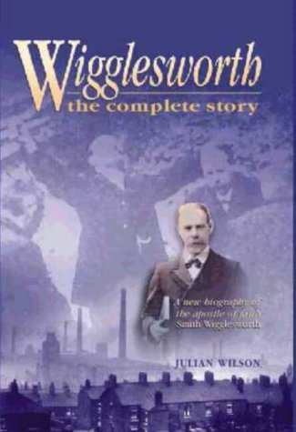 Wigglesworth, the Complete Story: A New Biography: Julian Wilson
