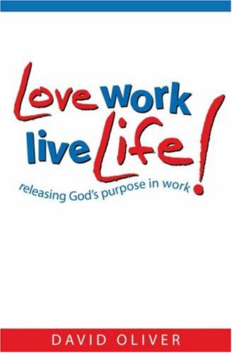 Love Work, Live Life: Releasing Gods Purpose: David Oliver