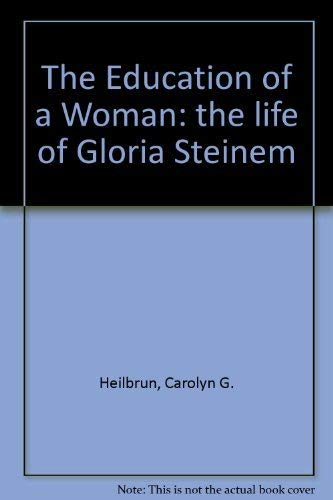 The Education of a Woman : The Life of Gloria Steinem: Heilbrun, Carolyn G.