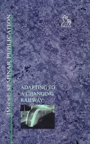 Adapting to a Changing Railway (IMechE Seminar Publications): PEP (Professional Engineering ...