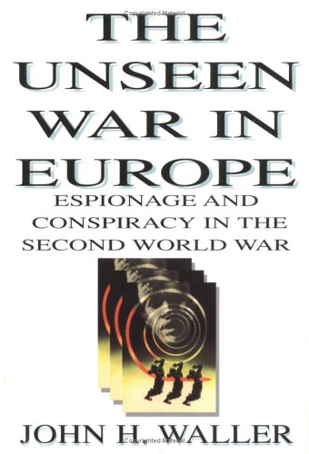 The Unseen War in Europe: Espionage and Conspiracy in the Second World War: JOHN H. WALLER