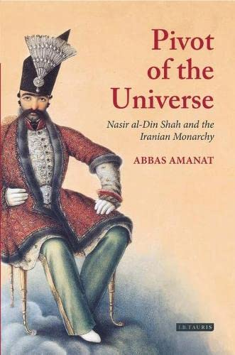 9781860640971: The Pivot of the Universe : Nasir Al-Din Shah and the Iranian Monarchy, 1831-1896