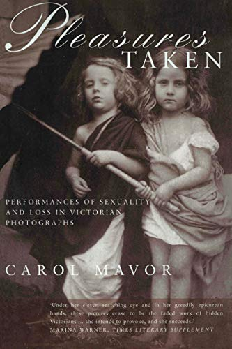 Pleasures Taken, Performances of Sexuality and Loss in Victorian Photographs: Mavor, Carol